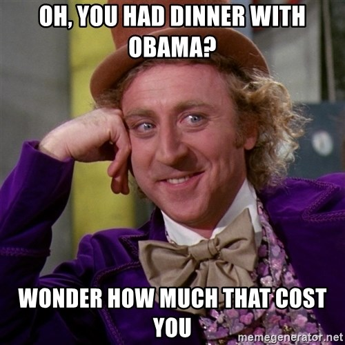 Willy Wonka - Oh, you had Dinner witH Obama? Wonder how much that cost you