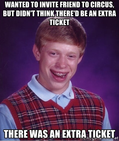 Bad Luck Brian - Wanted to invite friend to circus, but didn't think there'd be an extra ticket there was an extra ticket