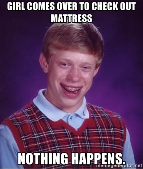 Bad Luck Brian - Girl comes over to check out mattress Nothing Happens.