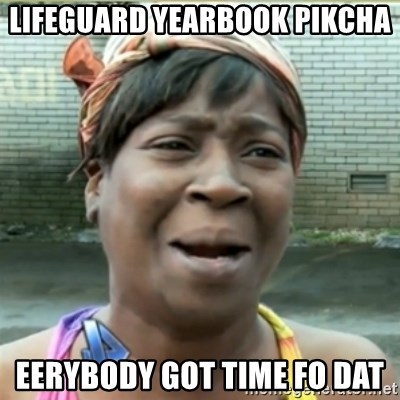 Ain't Nobody got time fo that - lifeguard yearbook pikcha eerybody got time fo dat