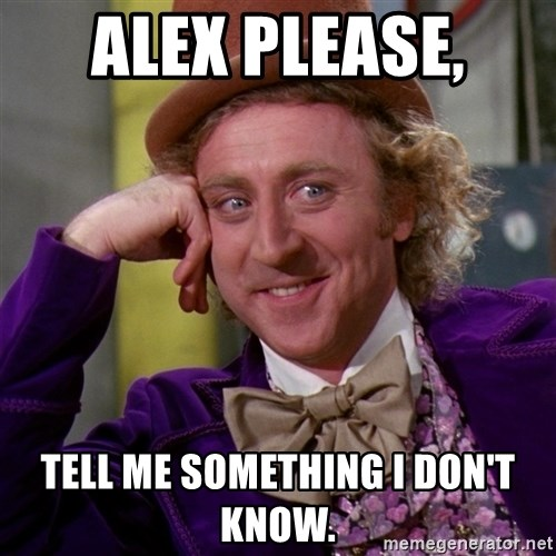 Willy Wonka - Alex Please,  tell me something I don't know.