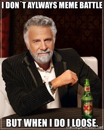 The Most Interesting Man In The World - I don´t aylways Meme battle but when i do i loose.