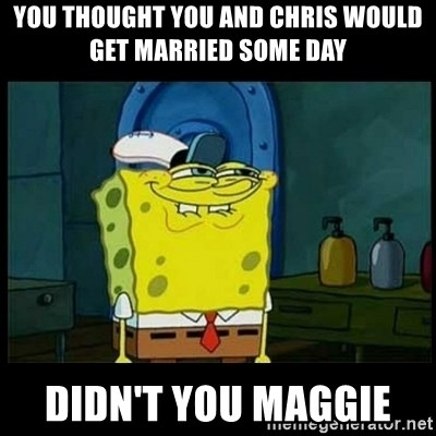 Don't you, Squidward? - YOU THOUGHT YOU AND CHRIS WOULD GET MARRIED SOME DAY  DIDN'T YOU MAGGIE