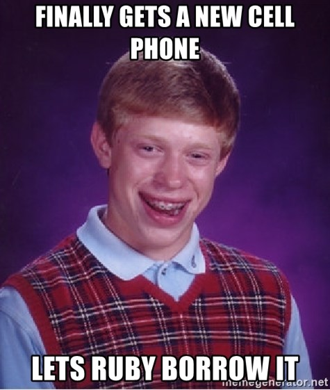 Bad Luck Brian - Finally gets a new cell phone lets ruby borrow it