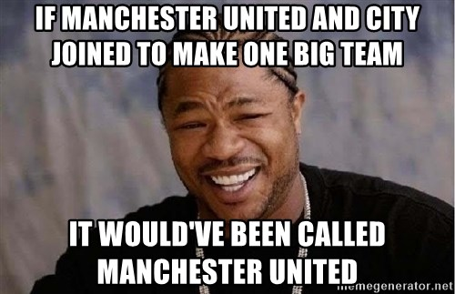 Yo Dawg - IF MANCHESTER UNITED AND CITY JOINED TO MAKE ONE BIG TEAM IT WOULD'VE BEEN CALLED MANCHESTER UNITED