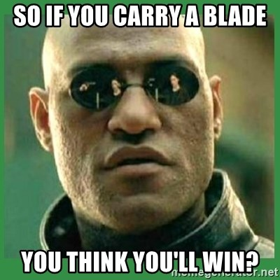 Matrix Morpheus - SO IF YOU CARRY A BLADE YOU THINK YOU'LL WIN?