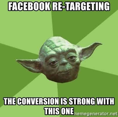 Advice Yoda Gives - facebook re-targeting the conversion is strong with this one