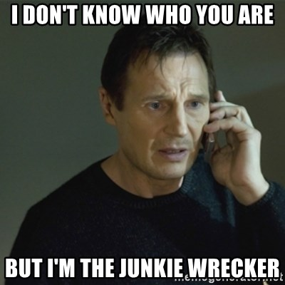 I don't know who you are... - I DON'T KNOW WHO YOU ARE BUT I'M THE JUNKIE WRECKER
