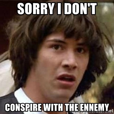 Conspiracy Keanu - SORRY I DON'T  CONSPIRE WITH THE ENNEMY