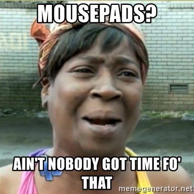 Ain't Nobody got time fo that - mousepads? Ain't nobody got time fo' that