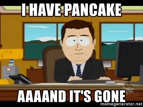 south park aand it's gone - i have pancake AAAAND IT'S GONE