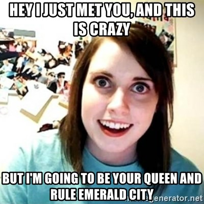 Overly Attached Girlfriend creepy - Hey I just met you, and this is crazy But I'm going to be your queen and rule emerald City