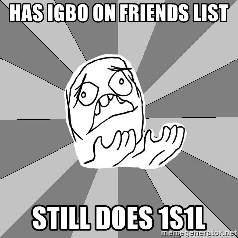 Whyyy??? - Has igbo on friends list still does 1s1l