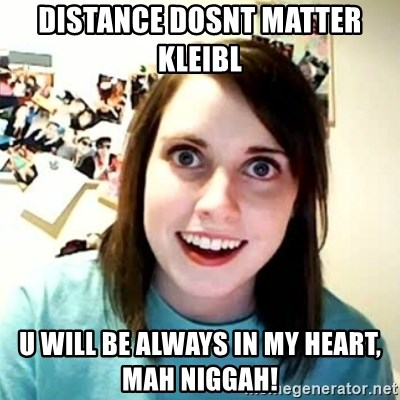 overly attached girl - DISTANCE DOSNT MATTER KLEIBL  U WILL BE ALWAYS IN MY HEART, MAH NIGGAH!