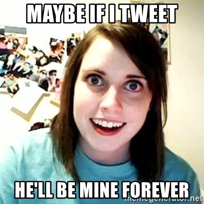 overly attached girl - Maybe if I tweet He'll be mine forever