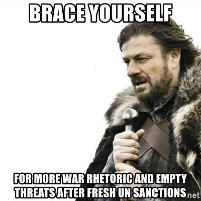 Prepare yourself - BRACE YOURSELF FOR MORE WAR RHETORIC AND EMPTY THREATS AFTER FRESH UN SANCTIONS