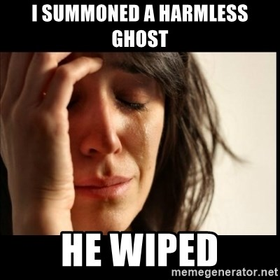 First World Problems - I Summoned a HArmless Ghost He Wiped