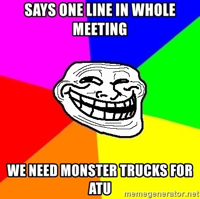 Trollface - SAYS ONE LINE IN WHOLE MEETING WE NEED MONSTER TRUCKS FOR ATU