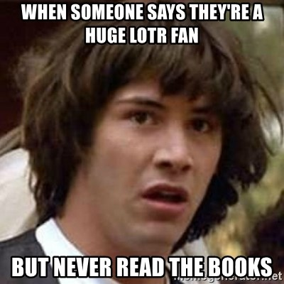 Conspiracy Keanu - when someone says they're a huge lotr fan but never read the books
