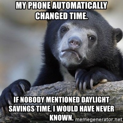 Confession Bear - My phone automatically changed time. if nobody mentioned daylight savings time, i would have never known.