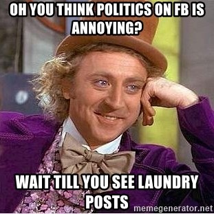 Willy Wonka - Oh you think politics on fb is annoying? Wait till you see laundry posts