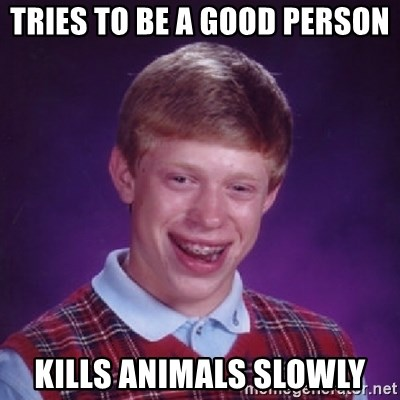 Bad Luck Brian - Tries to be a good person kills animals slowly