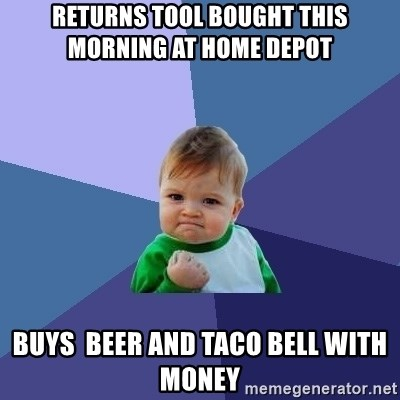 Success Kid - Returns tool bought this morning at Home Depot  Buys  beer and tAco bell with money