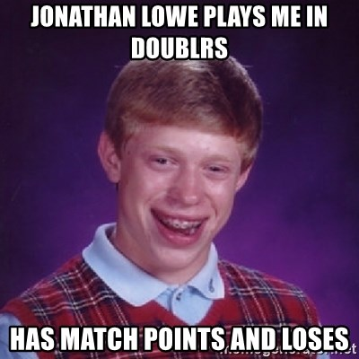 Bad Luck Brian - JOnathan Lowe plays me in dOublrs Has maTch points and loses