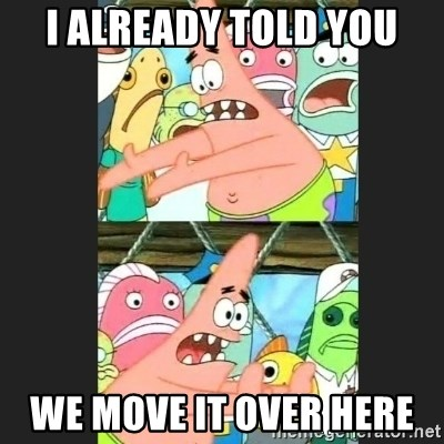 Pushing Patrick - I ALREADY TOLD YOU WE MOVE IT OVER HERE
