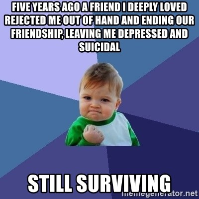 Success Kid - five years ago a friend i deeply loved rejected me out of hand and ending our friendship, leaving me depressed and suicidal still surviving