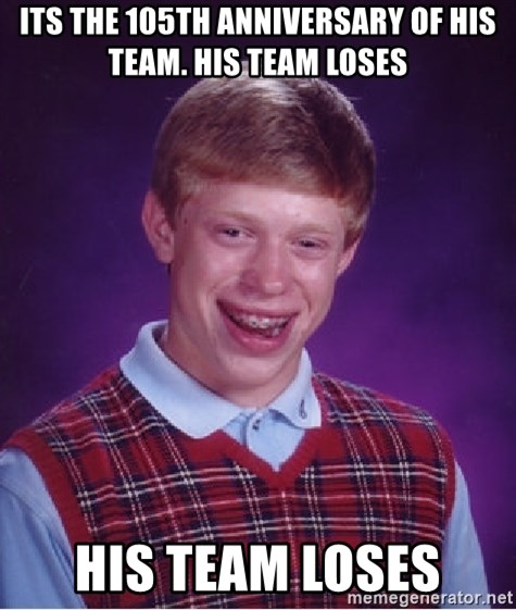 Bad Luck Brian - Its the 105th anniversary of his team. His team loses His team loses
