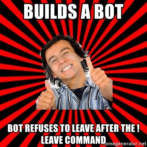 Bad Luck Chuck - builds a bot  bot refuses to leave after the !leave command