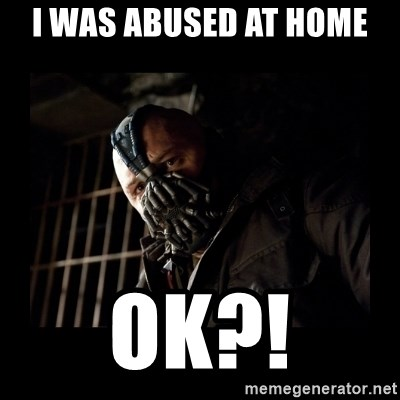 Bane Meme - I WAS ABUSED AT HOME  OK?!
