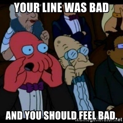 You should Feel Bad - your line was bad and you should feel bad.