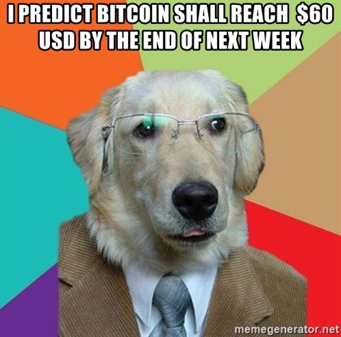 Business Dog - I predict bitcoin shall reach  $60 USD by the end of next week