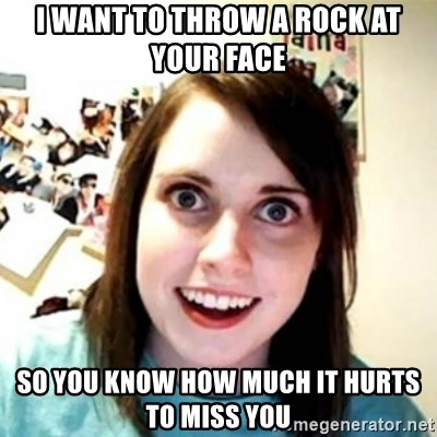 Overprotective Girlfriend - I want to Throw a Rock at your face So you know how much it hurts to miss you
