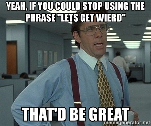 """Office Space That Would Be Great - Yeah, if you could stop using the phrase """"lets get wierd"""" that'd be great"""
