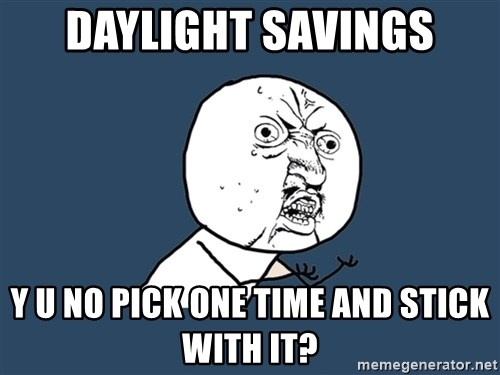 Y U No - daylight savings y u no pick one time and stick with it?