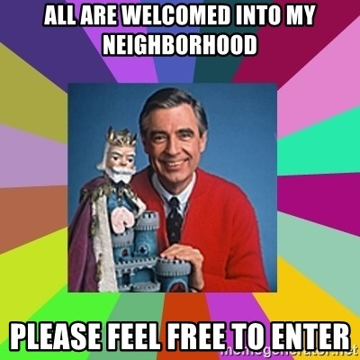 mr rogers  - all are welcomed into my neighborhood please feel free to enter