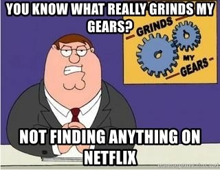 Grinds My Gears - YOU KNOW WHAT REALLY GRINDS MY GEARS? NOT FINDING ANYTHING ON NETFLIX