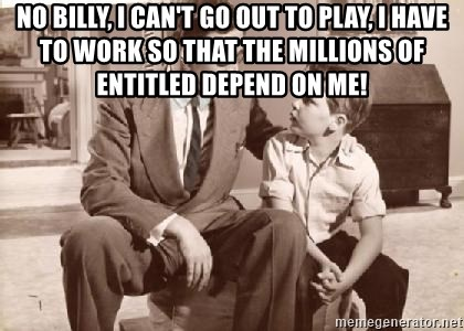 Racist Father - NO BILLY, I CAN'T GO OUT TO PLAY, I HAVE TO WORK SO THAT THE MILLIONS OF ENTITLED DEPEND ON ME!