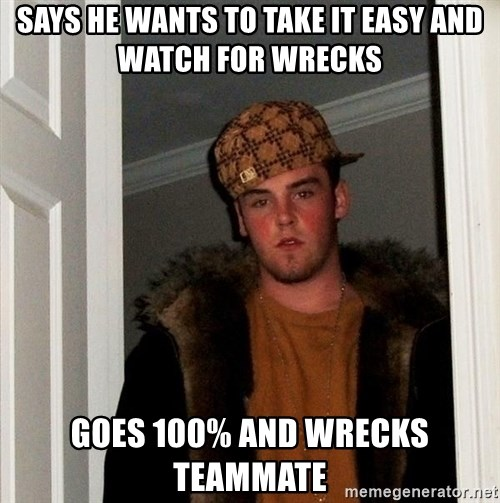 Scumbag Steve - SAYS HE WANTS TO TAKE IT EASY AND WATCH FOR WRECKS GOES 100% and WRECKS TEAMMATE