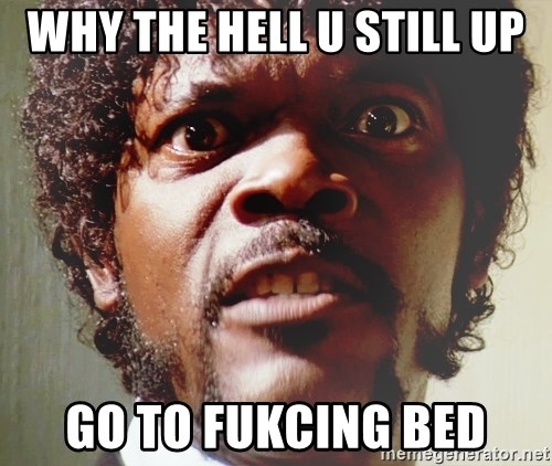 Mad Samuel L Jackson - why the hell u still up go to fukcing bed