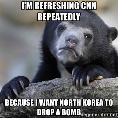 Confession Bear - I'm refreshing cnn repeatedly because i want north korea to drop a bomb