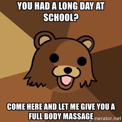 Pedobear - You had a long day at school? come here and let me give you a full body massage