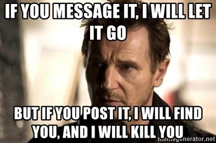 Liam Neeson meme - IF YOU MESSAGE IT, I WILL LET IT GO BUT IF YOU POST IT, I WILL FIND YOU, AND I WILL KILL YOU