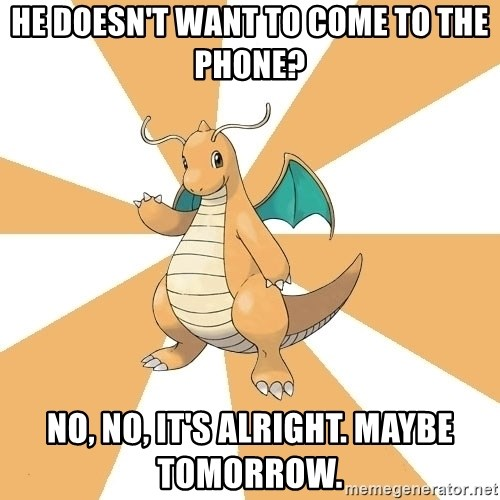 Dragonite Dad - he doesn't want to come to the phone? No, no, it's alright. maybe tomorrow.