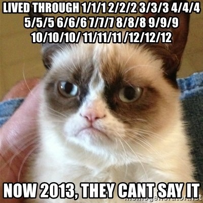 Grumpy Cat  - lived through 1/1/1 2/2/2 3/3/3 4/4/4 5/5/5 6/6/6 7/7/7 8/8/8 9/9/9 10/10/10/ 11/11/11 /12/12/12 Now 2013, they cant say it