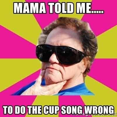 Good Grandma Gayle - MAMA TOLD ME..... TO DO THE CUP SONG WRONG