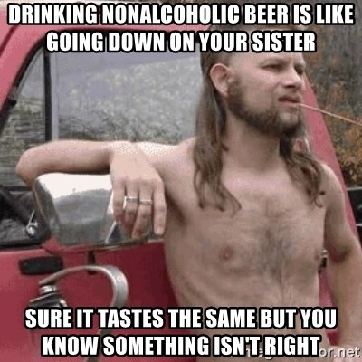 Almost Politically Correct Redneck - DRINKING NONALCOHOLIC BEER IS LIKE GOING DOWN ON YOUR SISTER SURE IT TASTES THE SAME BUT YOU KNOW SOMETHING ISN'T RIGHT
